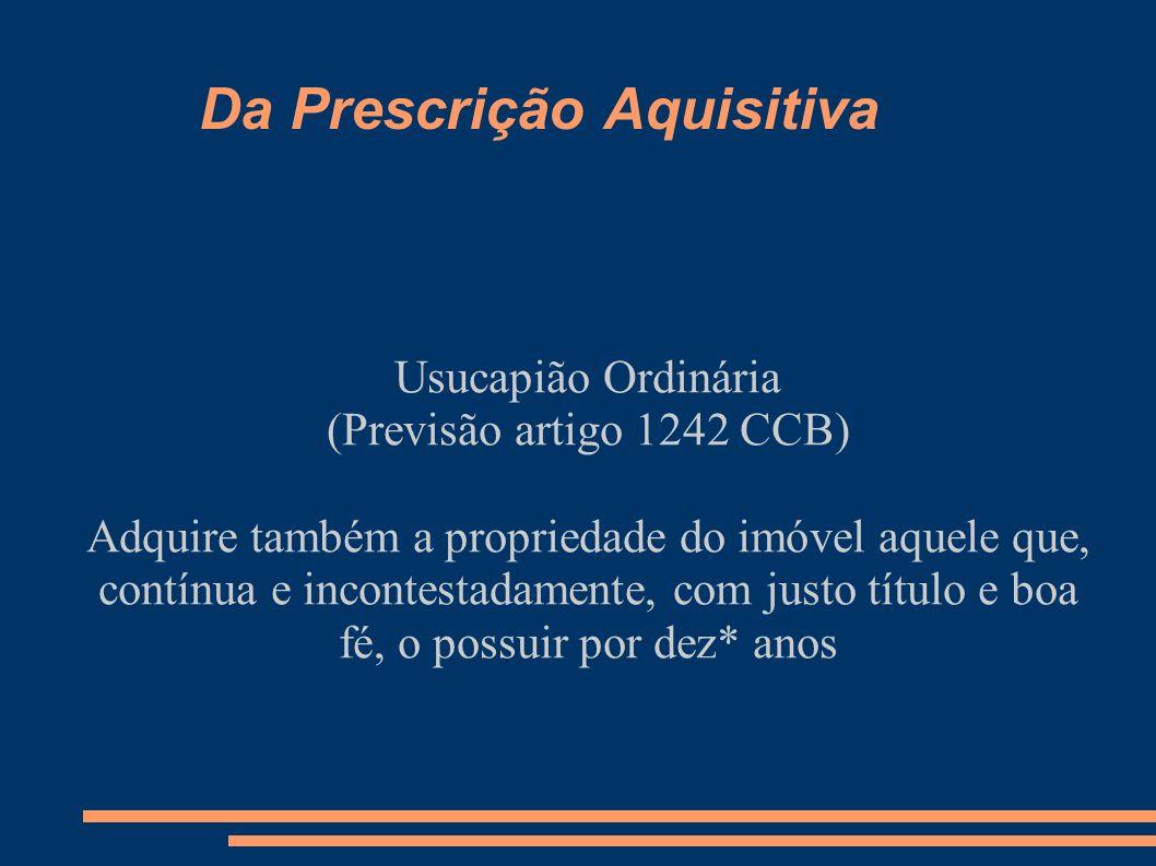 Da Prescrição Aquisitiva Usucapião Ordinária (Previsão artigo 1242 CCB) Adquire também a propriedade do imóvel aquele que, contínua e incontestadament
