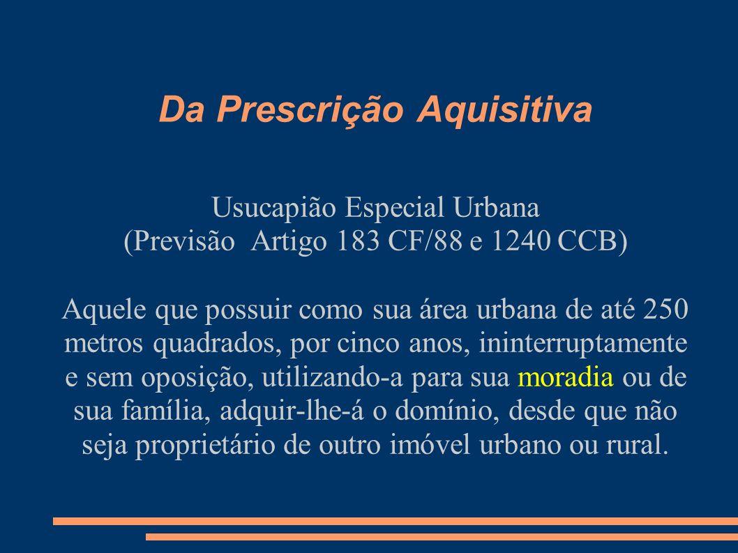 Da Prescrição Aquisitiva Usucapião Especial Urbana (Previsão Artigo 183 CF/88 e 1240 CCB) Aquele que possuir como sua área urbana de até 250 metros qu