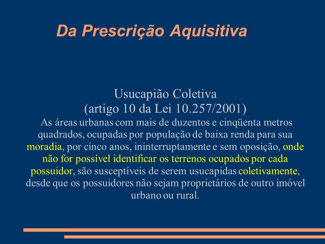 Da Prescrição Aquisitiva Usucapião Coletiva (artigo 10 da Lei 10.257/2001) As áreas urbanas com mais de duzentos e cinqüenta metros quadrados, ocupada