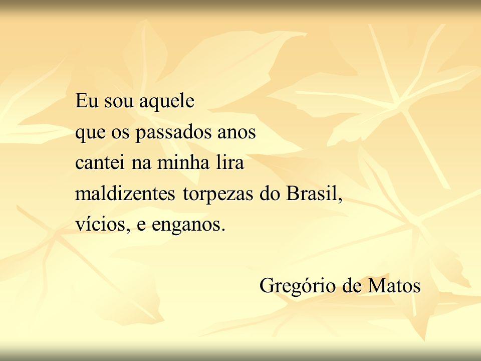 Eu sou aquele que os passados anos cantei na minha lira maldizentes torpezas do Brasil, vícios, e enganos. Gregório de Matos