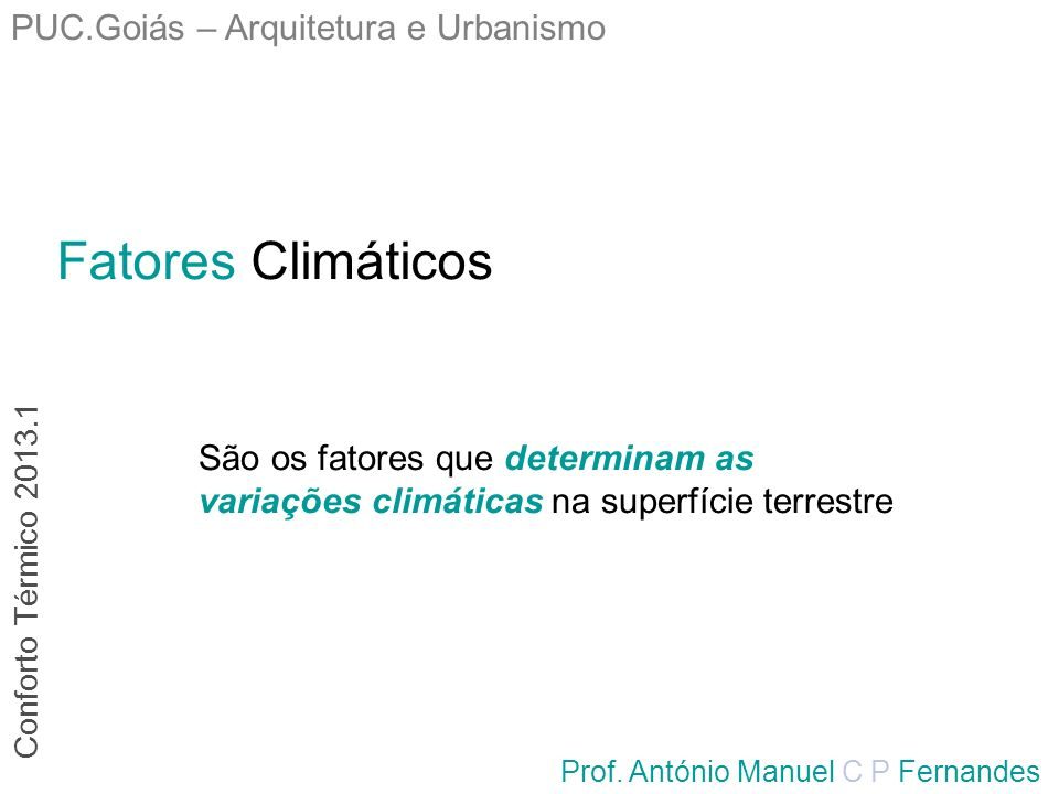 Fatores Climáticos PUC.Goiás – Arquitetura e Urbanismo Prof. António Manuel C P Fernandes São os fatores que determinam as variações climáticas na sup