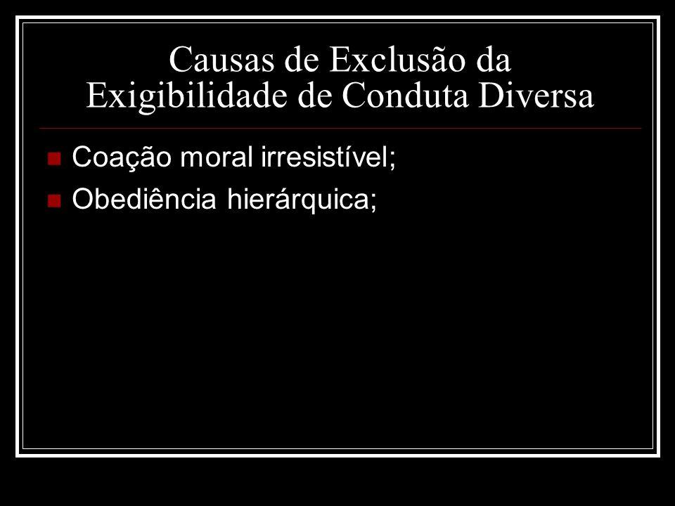 Causas de Exclusão da Exigibilidade de Conduta Diversa Coação moral irresistível; Obediência hierárquica;