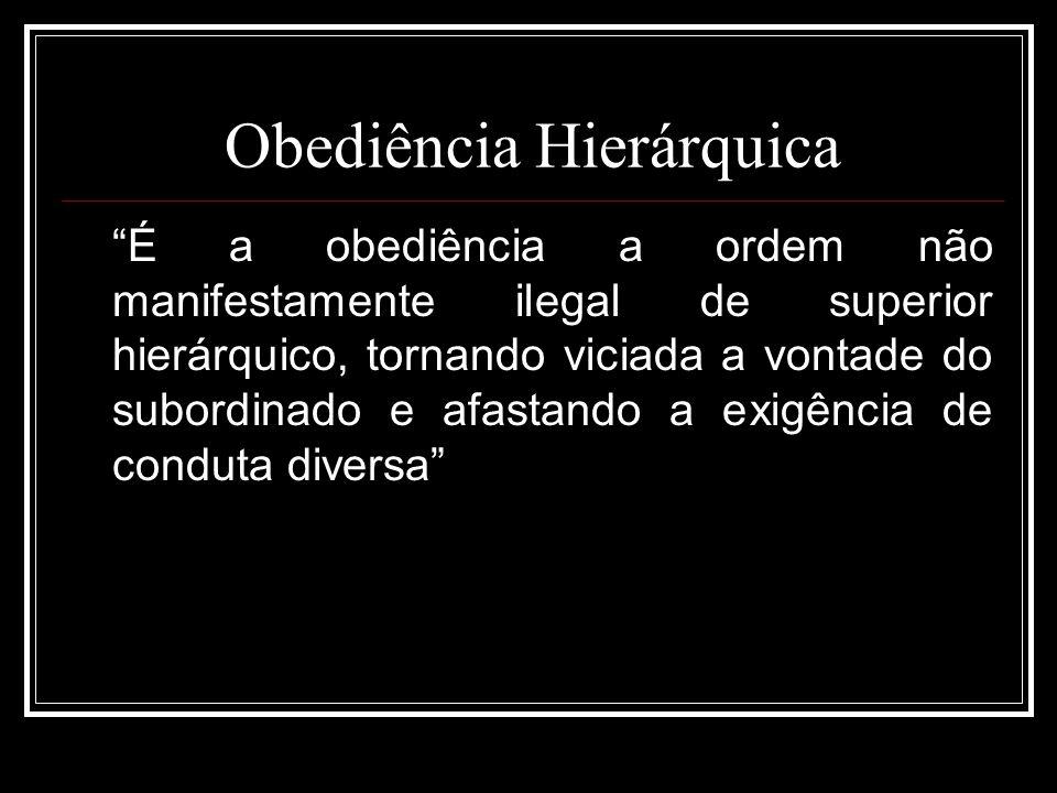 Obediência Hierárquica É a obediência a ordem não manifestamente ilegal de superior hierárquico, tornando viciada a vontade do subordinado e afastando