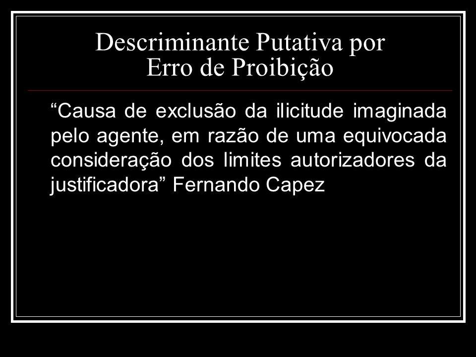 Descriminante Putativa por Erro de Proibição Causa de exclusão da ilicitude imaginada pelo agente, em razão de uma equivocada consideração dos limites