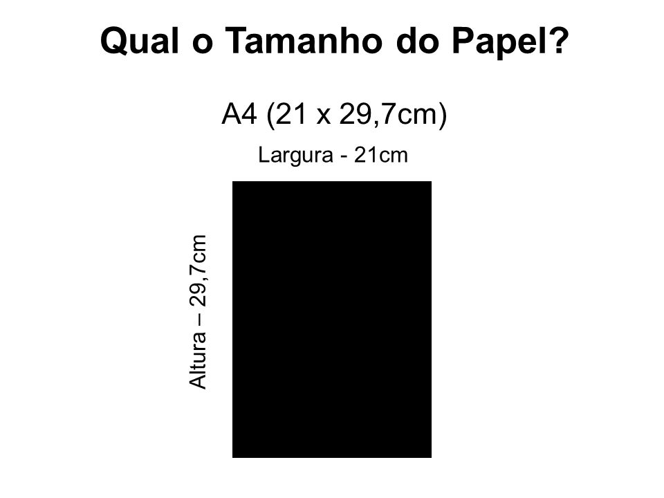 Qual o Tamanho do Papel? A4 (21 x 29,7cm) Largura - 21cm Altura – 29,7cm