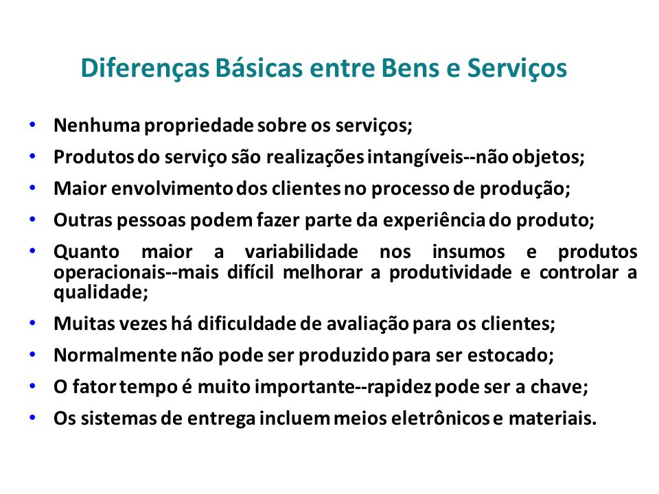 Diferenças Básicas entre Bens e Serviços Nenhuma propriedade sobre os serviços; Produtos do serviço são realizações intangíveis--não objetos; Maior envolvimento dos clientes no processo de produção; Outras pessoas podem fazer parte da experiência do produto; Quanto maior a variabilidade nos insumos e produtos operacionais--mais difícil melhorar a produtividade e controlar a qualidade; Muitas vezes há dificuldade de avaliação para os clientes; Normalmente não pode ser produzido para ser estocado; O fator tempo é muito importante--rapidez pode ser a chave; Os sistemas de entrega incluem meios eletrônicos e materiais.
