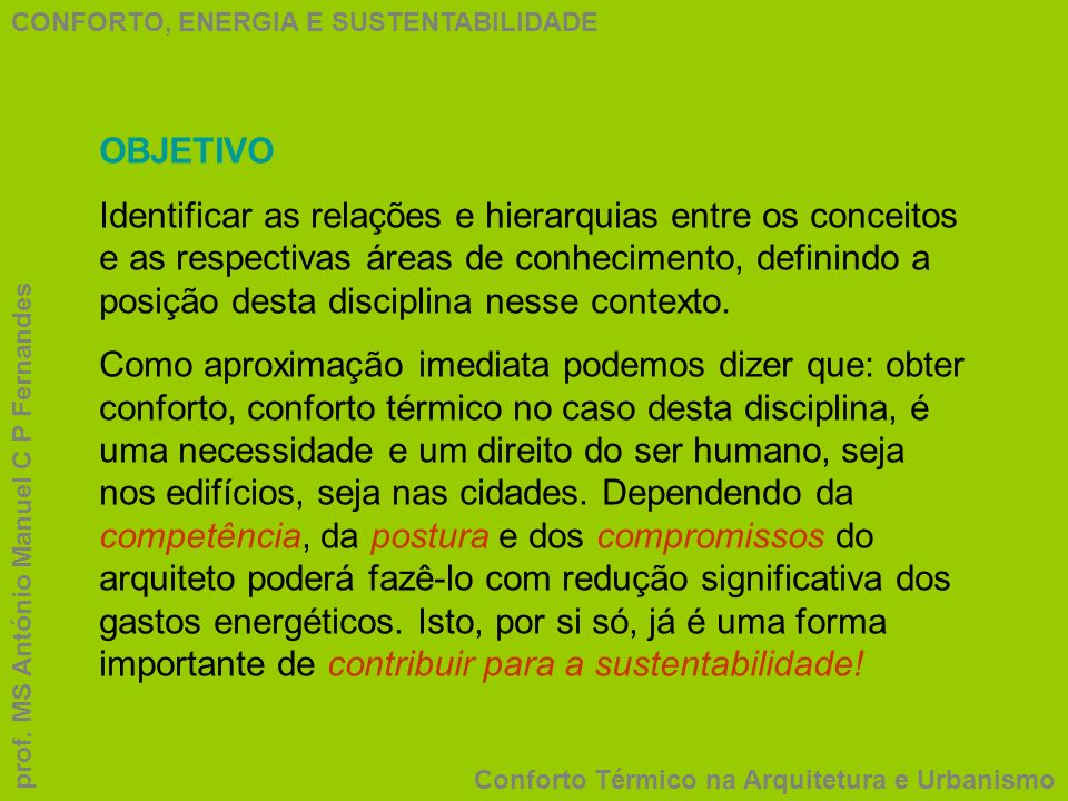 CONFORTO, ENERGIA E SUSTENTABILIDADE Conforto Térmico na Arquitetura e Urbanismo prof. MS António Manuel C P Fernandes OBJETIVO Identificar as relaçõe