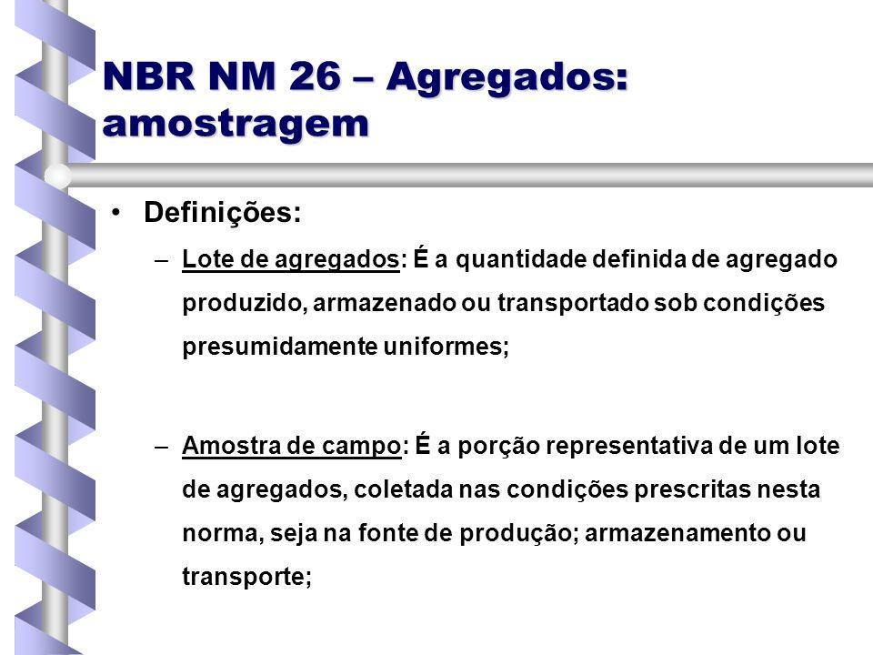 NBR NM 26 – Agregados: amostragem Definições: – –Lote de agregados: É a quantidade definida de agregado produzido, armazenado ou transportado sob cond