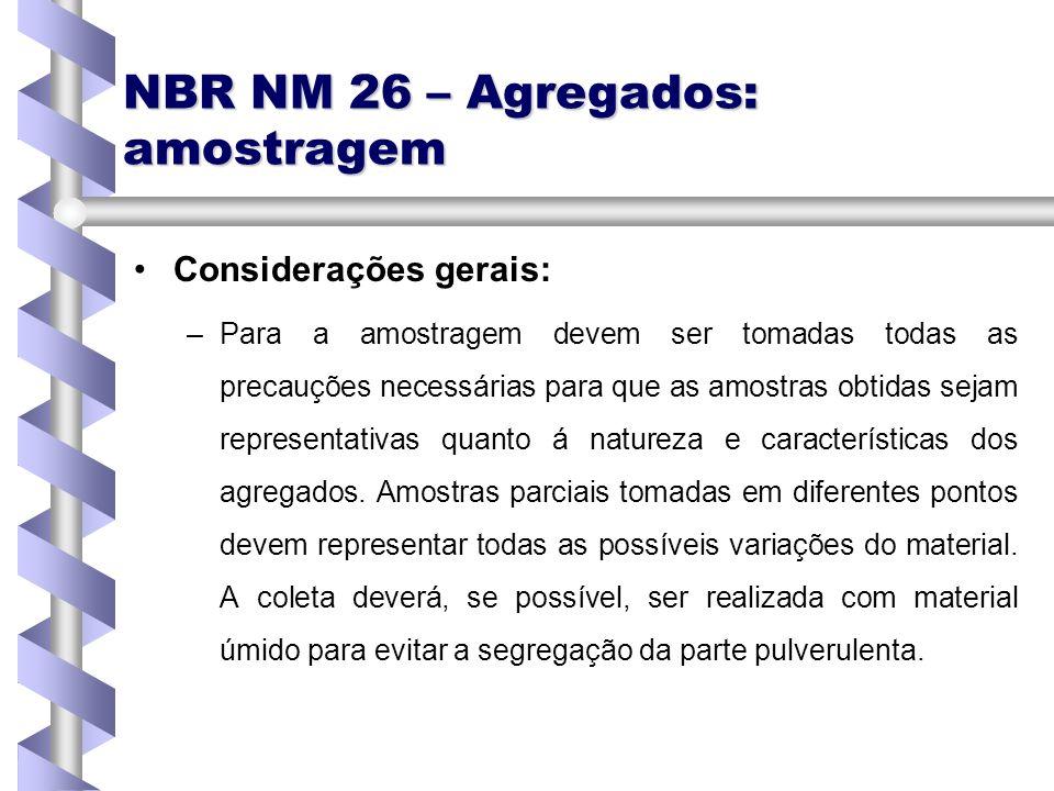 NBR NM 26 – Agregados: amostragem Considerações gerais: – –Para a amostragem devem ser tomadas todas as precauções necessárias para que as amostras ob