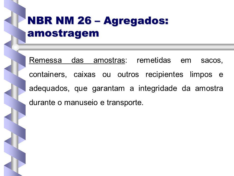 NBR NM 26 – Agregados: amostragem Remessa das amostras: remetidas em sacos, containers, caixas ou outros recipientes limpos e adequados, que garantam