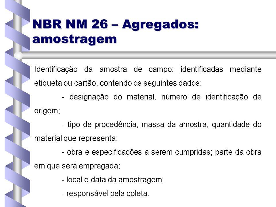NBR NM 26 – Agregados: amostragem Identificação da amostra de campo: identificadas mediante etiqueta ou cartão, contendo os seguintes dados: - designa