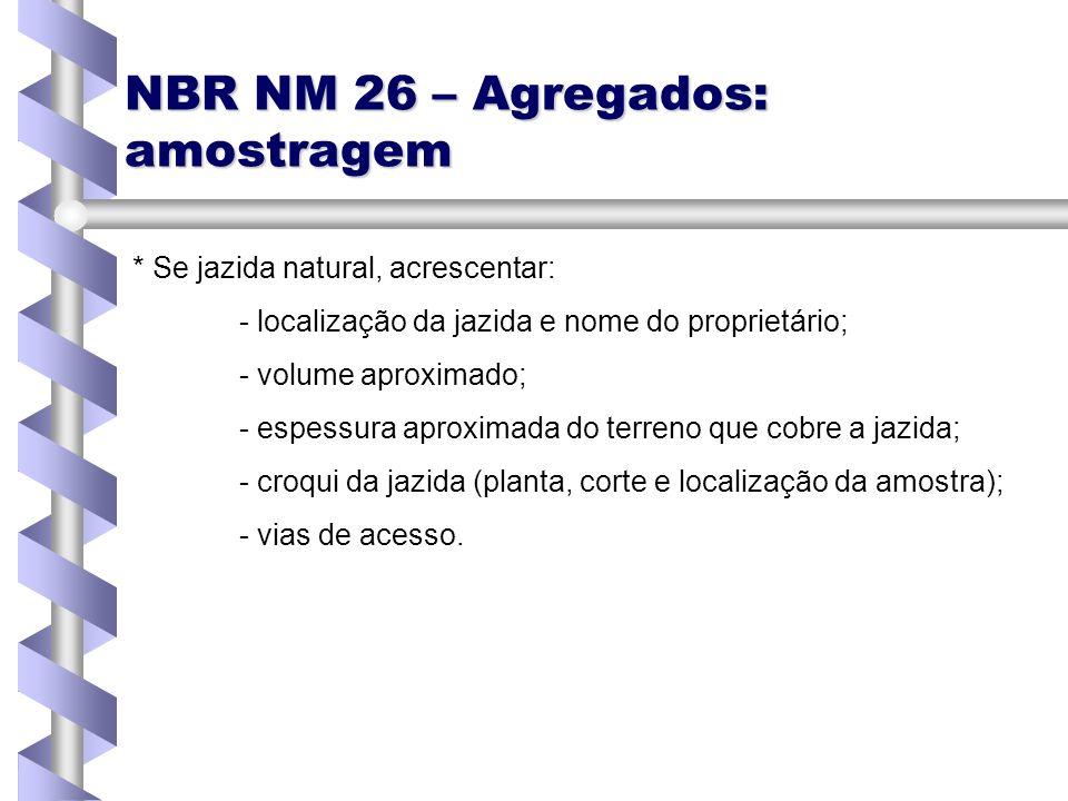 NBR NM 26 – Agregados: amostragem * Se jazida natural, acrescentar: - localização da jazida e nome do proprietário; - volume aproximado; - espessura a