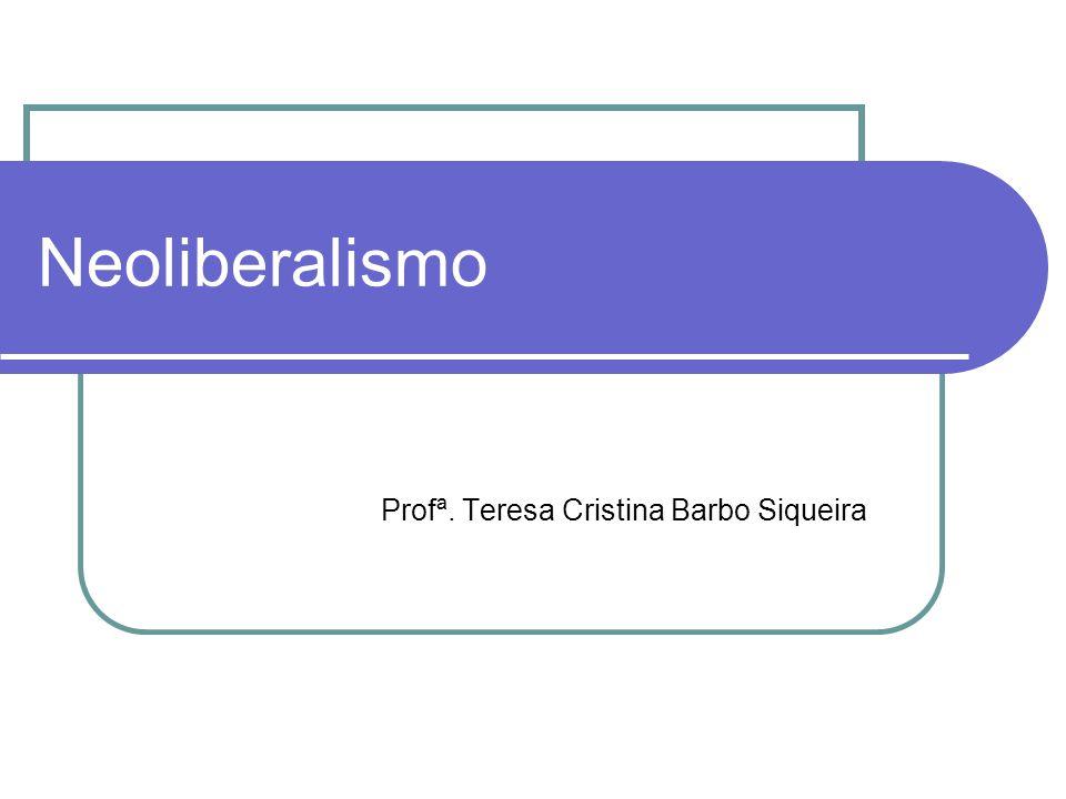 Neoliberalismo Profª. Teresa Cristina Barbo Siqueira