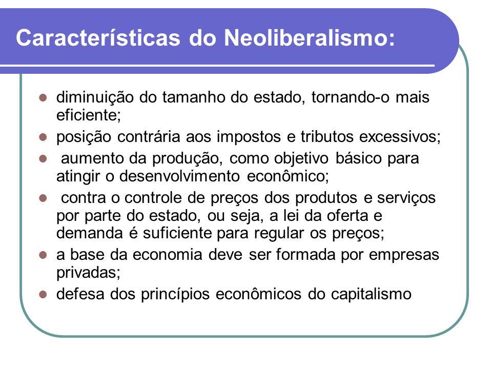 Características do Neoliberalismo: diminuição do tamanho do estado, tornando-o mais eficiente; posição contrária aos impostos e tributos excessivos; a
