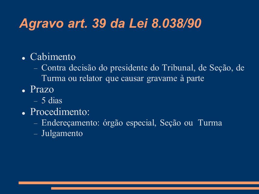 Agravo art. 39 da Lei 8.038/90 Cabimento Contra decisão do presidente do Tribunal, de Seção, de Turma ou relator que causar gravame à parte Prazo 5 di