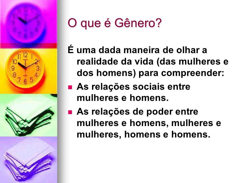 O que é Gênero? É uma dada maneira de olhar a realidade da vida (das mulheres e dos homens) para compreender: As relações sociais entre mulheres e hom