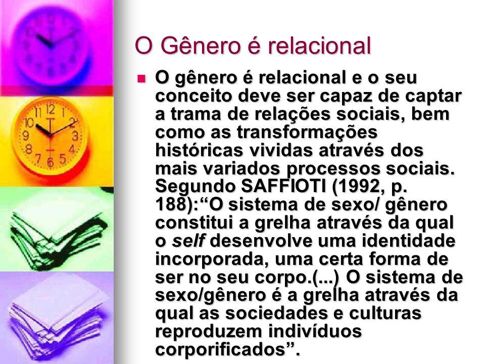 O Gênero é relacional O gênero é relacional e o seu conceito deve ser capaz de captar a trama de relações sociais, bem como as transformações históric