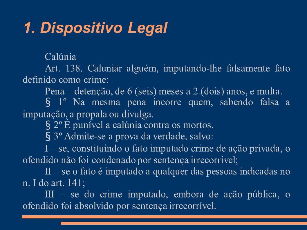 1. Dispositivo Legal Calúnia Art. 138. Caluniar alguém, imputando-lhe falsamente fato definido como crime: Pena – detenção, de 6 (seis) meses a 2 (doi