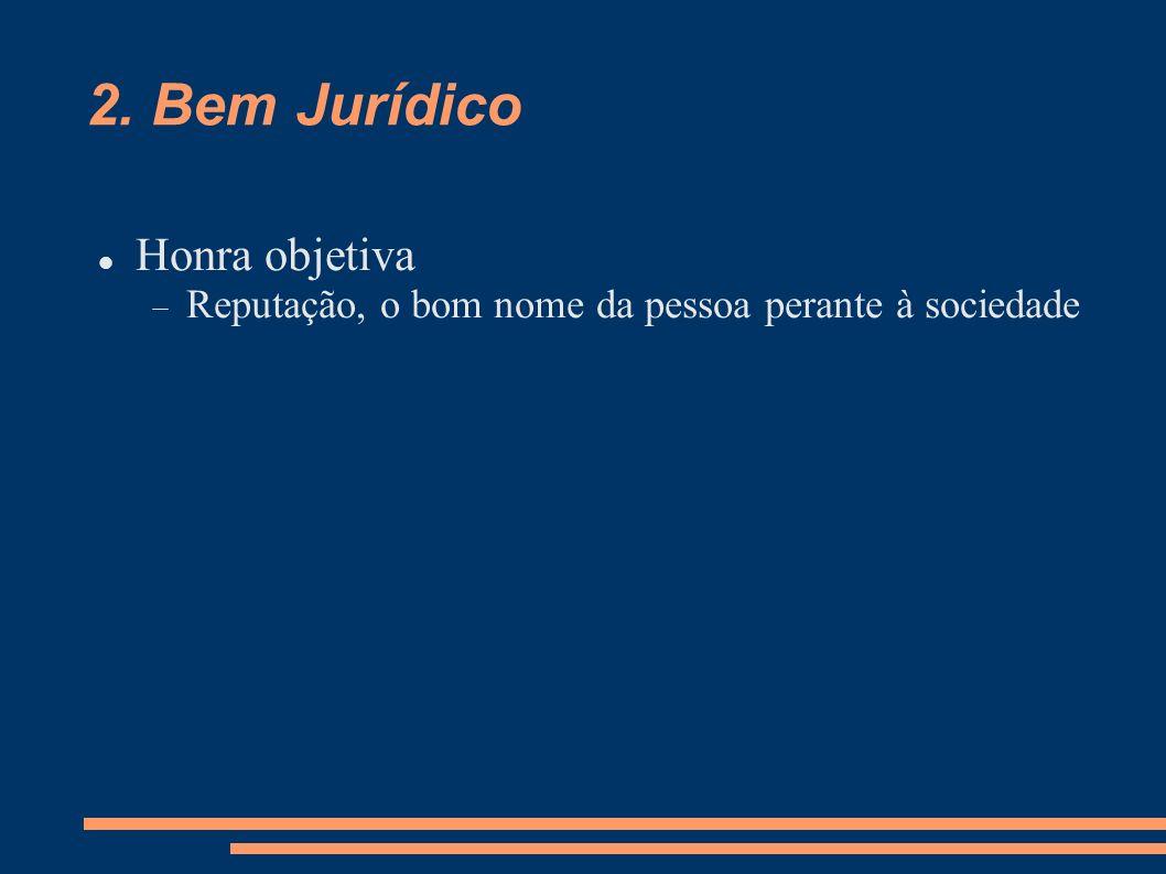 2. Bem Jurídico Honra objetiva Reputação, o bom nome da pessoa perante à sociedade