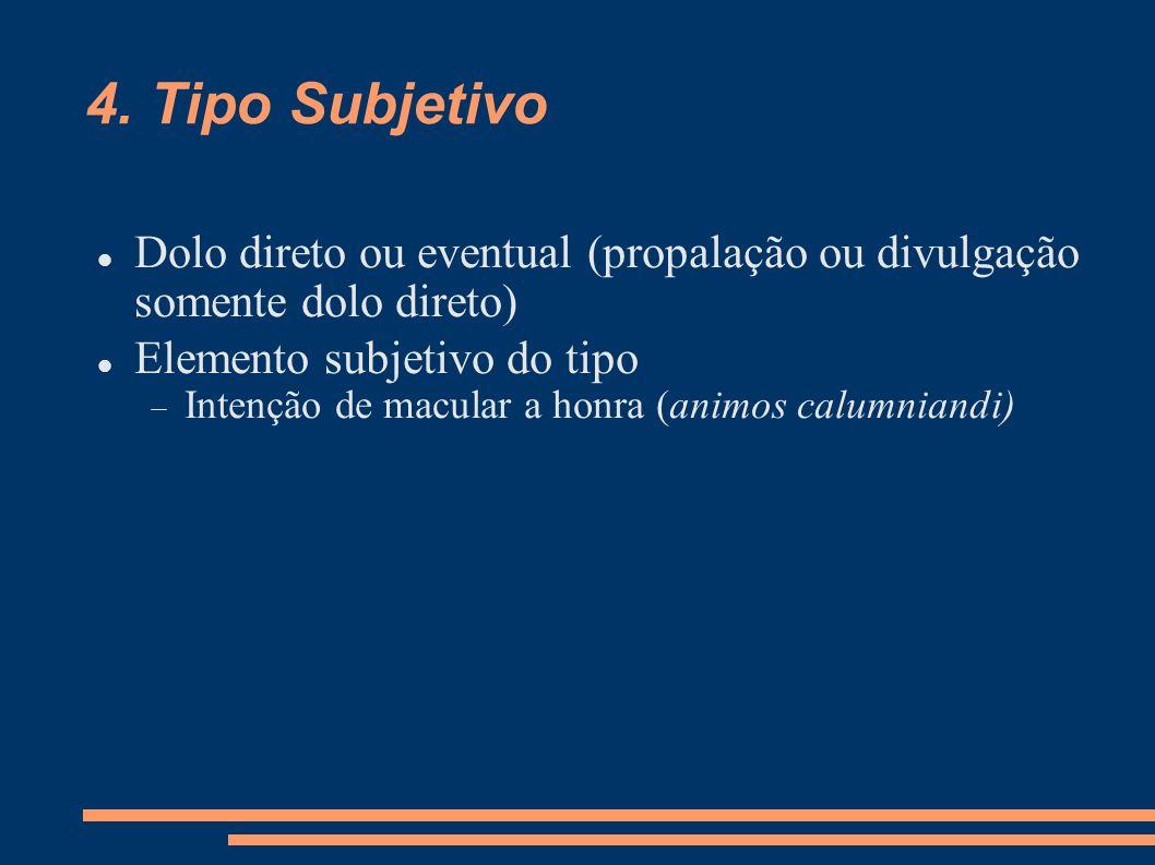 4. Tipo Subjetivo Dolo direto ou eventual (propalação ou divulgação somente dolo direto) Elemento subjetivo do tipo Intenção de macular a honra (animo