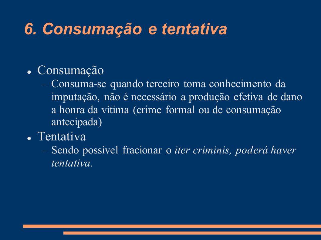 6. Consumação e tentativa Consumação Consuma-se quando terceiro toma conhecimento da imputação, não é necessário a produção efetiva de dano a honra da