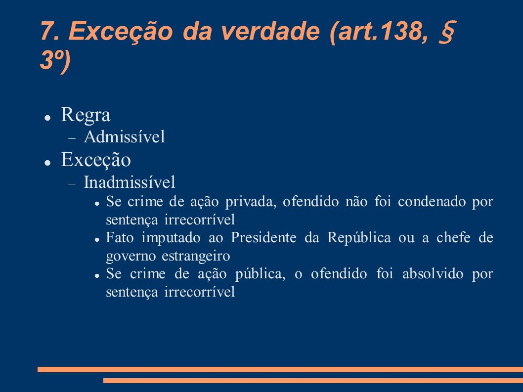 7. Exceção da verdade (art.138, § 3º) Regra Admissível Exceção Inadmissível Se crime de ação privada, ofendido não foi condenado por sentença irrecorr