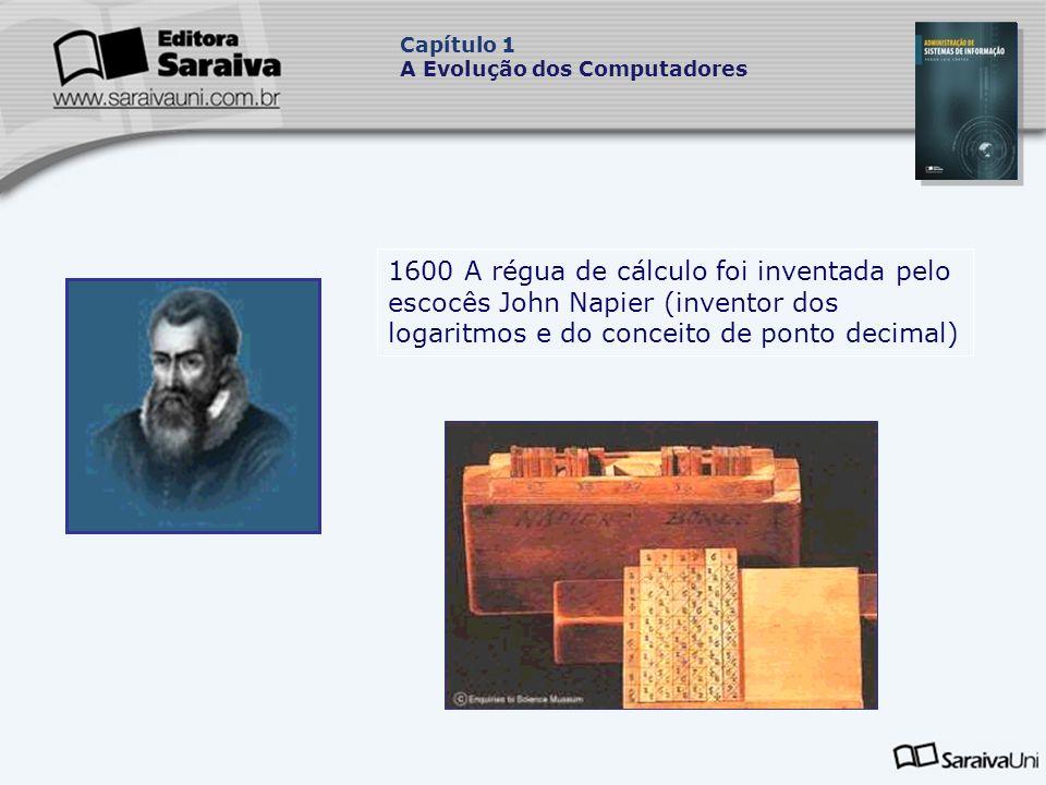 1600 A régua de cálculo foi inventada pelo escocês John Napier (inventor dos logaritmos e do conceito de ponto decimal) Capítulo 1 A Evolução dos Computadores