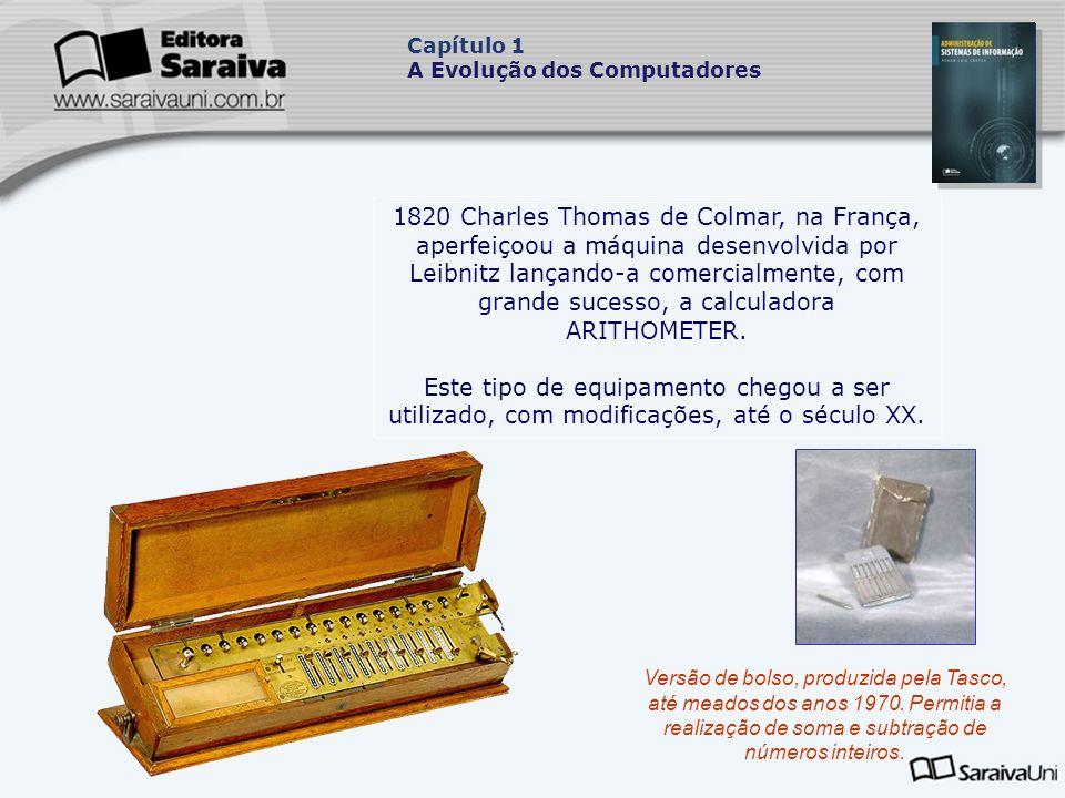 1820 Charles Thomas de Colmar, na França, aperfeiçoou a máquina desenvolvida por Leibnitz lançando-a comercialmente, com grande sucesso, a calculadora ARITHOMETER.