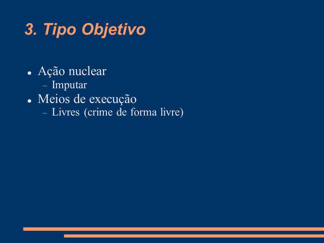 3. Tipo Objetivo Ação nuclear Imputar Meios de execução Livres (crime de forma livre)