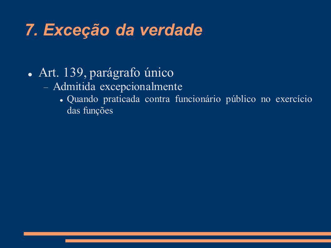 7. Exceção da verdade Art. 139, parágrafo único Admitida excepcionalmente Quando praticada contra funcionário público no exercício das funções