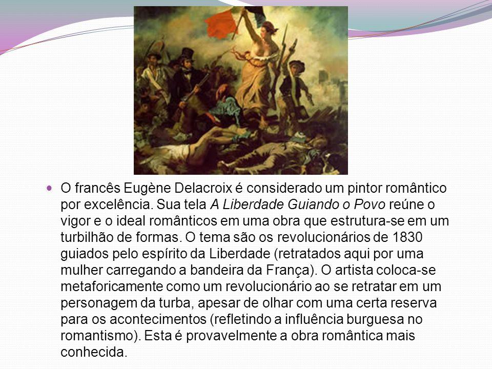 O francês Eugène Delacroix é considerado um pintor romântico por excelência. Sua tela A Liberdade Guiando o Povo reúne o vigor e o ideal românticos em