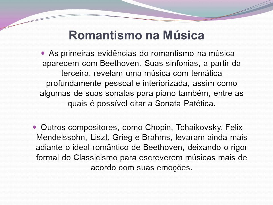 Romantismo na Música As primeiras evidências do romantismo na música aparecem com Beethoven. Suas sinfonias, a partir da terceira, revelam uma música