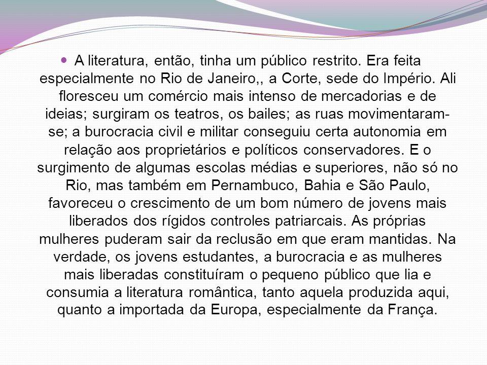 A literatura, então, tinha um público restrito. Era feita especialmente no Rio de Janeiro,, a Corte, sede do Império. Ali floresceu um comércio mais i