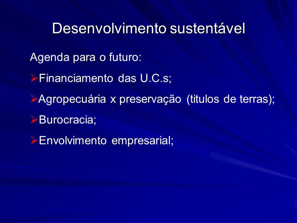 Desenvolvimento sustentável Agenda para o futuro: Financiamento das U.C.s; Agropecuária x preservação (titulos de terras); Burocracia; Envolvimento em