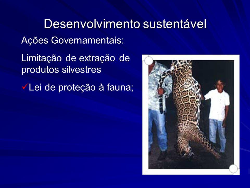 Desenvolvimento sustentável Ações Governamentais: Limitação de extração de produtos silvestres Lei de proteção à fauna;