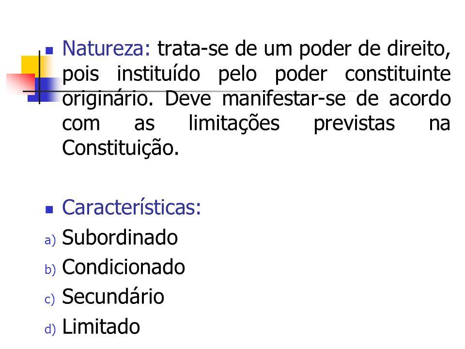 Natureza: trata-se de um poder de direito, pois instituído pelo poder constituinte originário. Deve manifestar-se de acordo com as limitações prevista