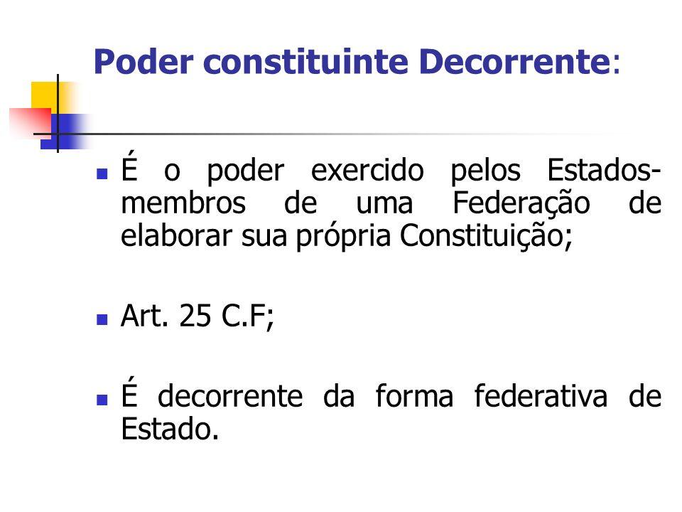 Poder constituinte Decorrente: É o poder exercido pelos Estados- membros de uma Federação de elaborar sua própria Constituição; Art. 25 C.F; É decorre