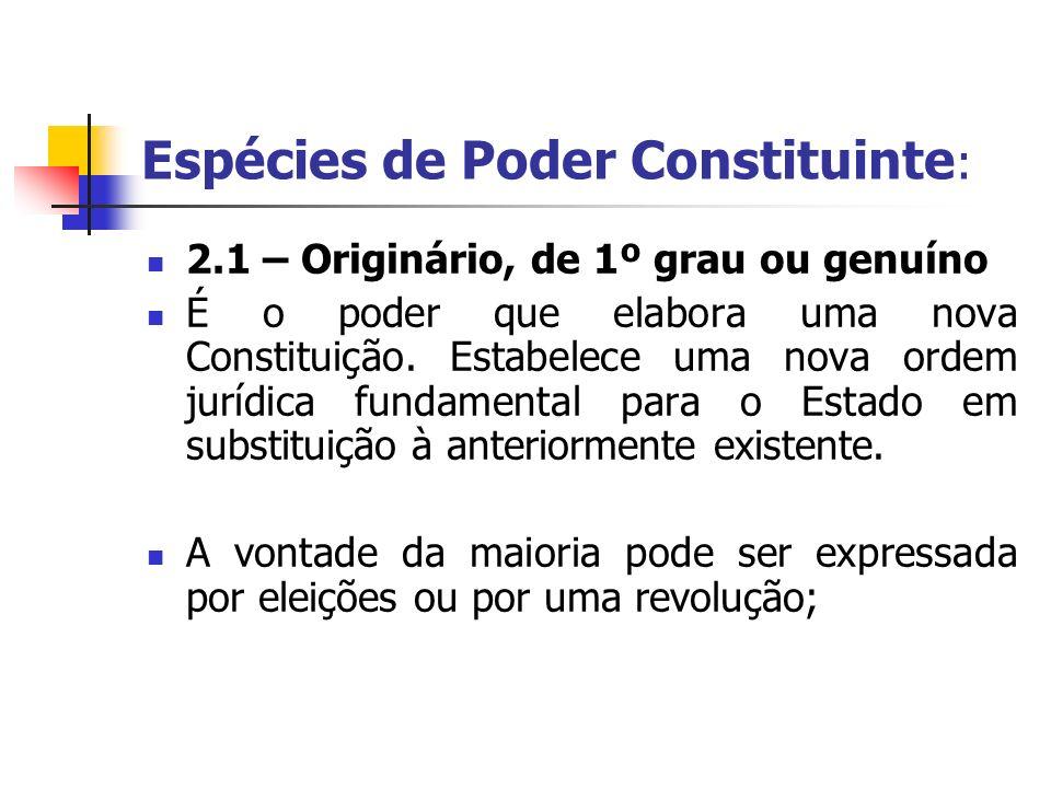 Espécies de Poder Constituinte : 2.1 – Originário, de 1º grau ou genuíno É o poder que elabora uma nova Constituição. Estabelece uma nova ordem jurídi
