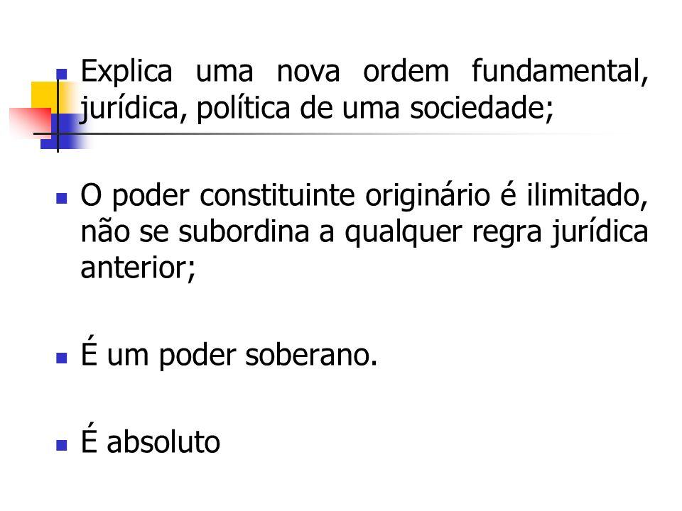 Explica uma nova ordem fundamental, jurídica, política de uma sociedade; O poder constituinte originário é ilimitado, não se subordina a qualquer regr