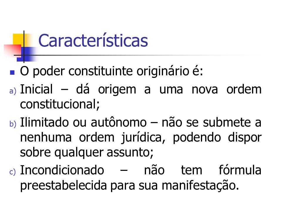 Características O poder constituinte originário é: a) Inicial – dá origem a uma nova ordem constitucional; b) Ilimitado ou autônomo – não se submete a