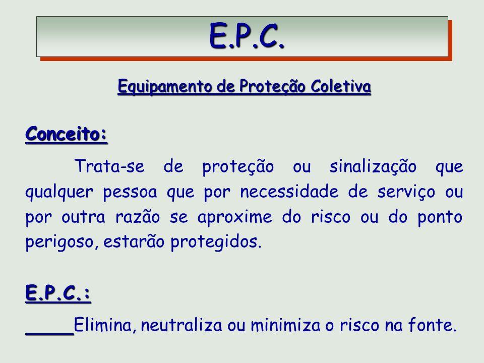 E.P.C. E.P.C. Equipamento de Proteção Coletiva Conceito: Trata-se de proteção ou sinalização que qualquer pessoa que por necessidade de serviço ou por