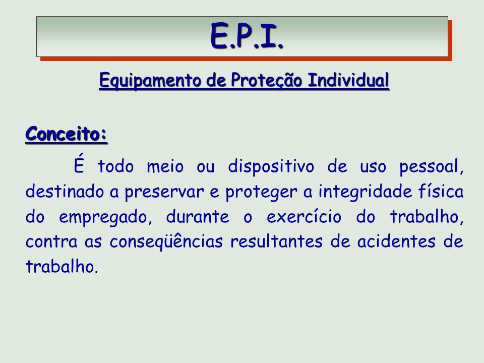 E.P.I. E.P.I. Equipamento de Proteção Individual Conceito: É todo meio ou dispositivo de uso pessoal, destinado a preservar e proteger a integridade f