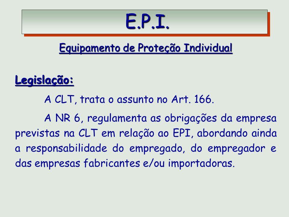 E.P.I. E.P.I. Equipamento de Proteção Individual Legislação: A CLT, trata o assunto no Art. 166. A NR 6, regulamenta as obrigações da empresa prevista