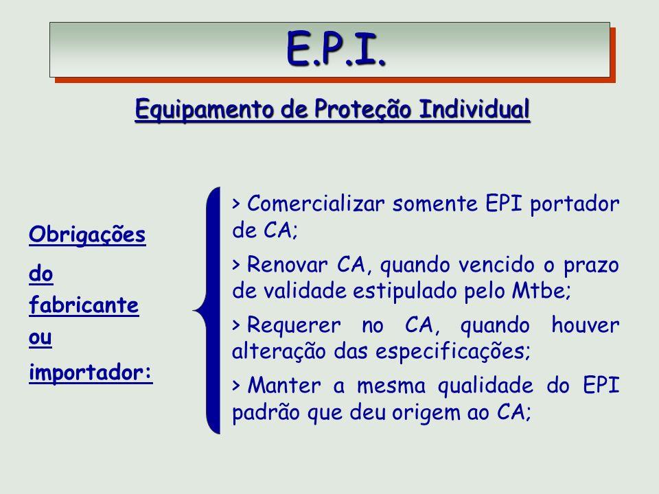 E.P.I. E.P.I. Equipamento de Proteção Individual Obrigações do fabricante ou importador: > Comercializar somente EPI portador de CA; > Renovar CA, qua