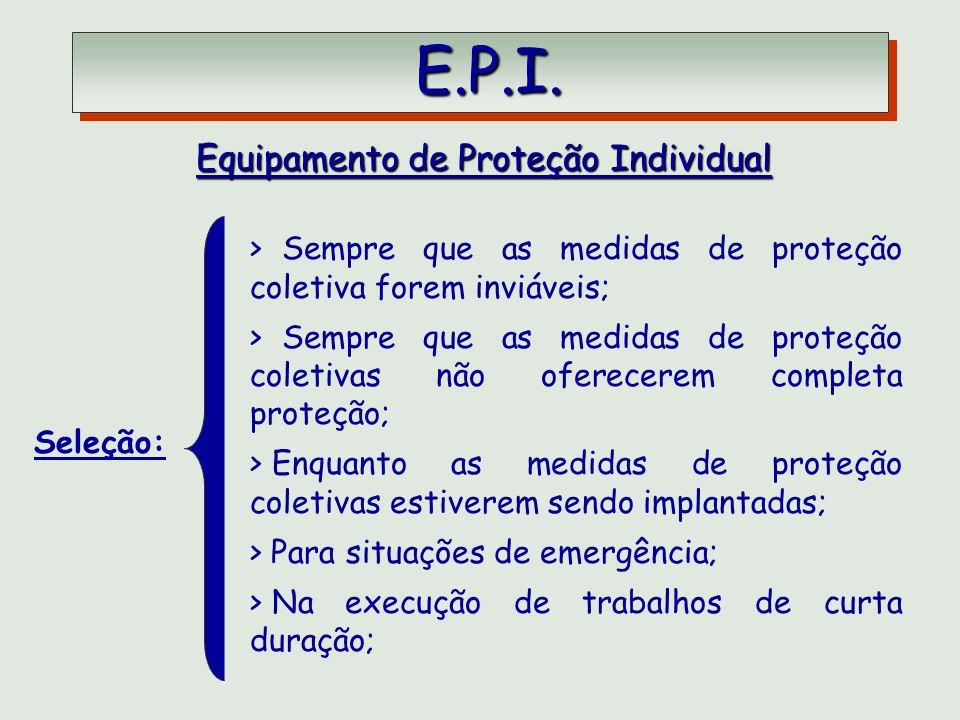 E.P.I. E.P.I. Equipamento de Proteção Individual Seleção: > Sempre que as medidas de proteção coletiva forem inviáveis; > Sempre que as medidas de pro