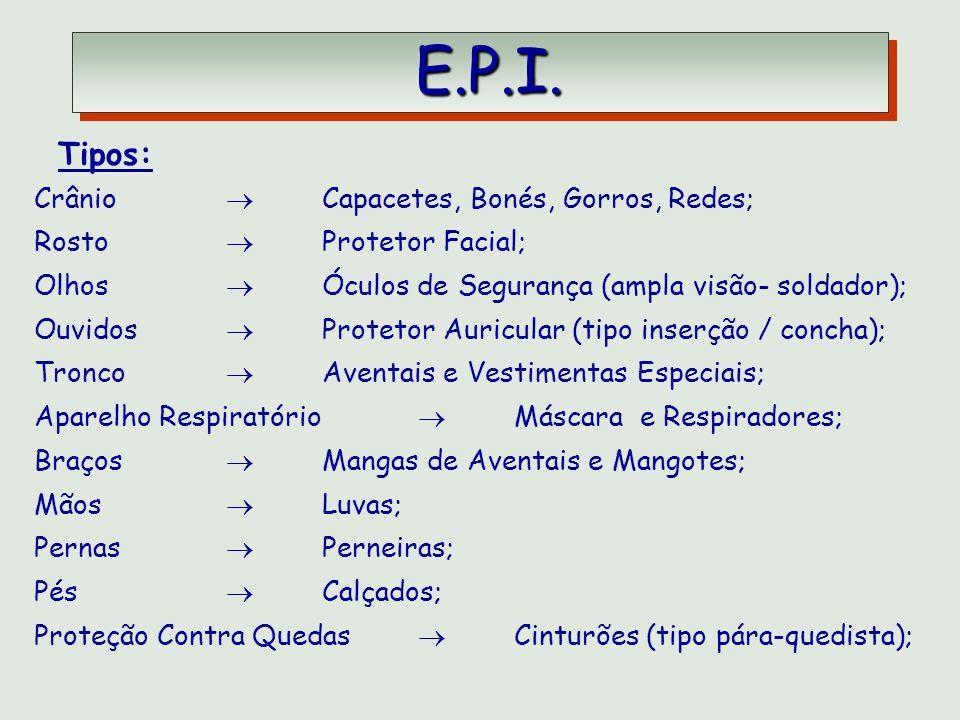 E.P.I. E.P.I. Tipos: Crânio Capacetes, Bonés, Gorros, Redes; Rosto Protetor Facial; Olhos Óculos de Segurança (ampla visão- soldador); Ouvidos Proteto