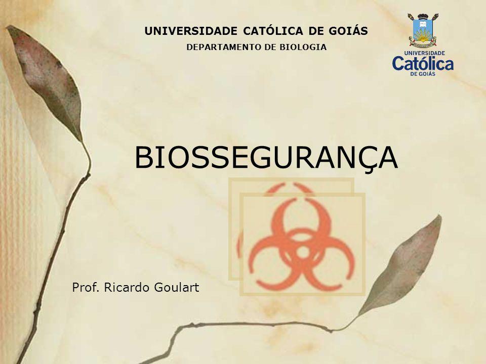 UNIVERSIDADE CATÓLICA DE GOIÁS BIOSSEGURANÇA Prof. Ricardo Goulart DEPARTAMENTO DE BIOLOGIA