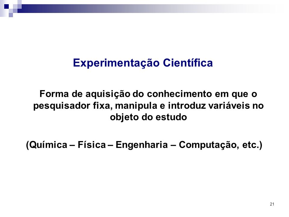 21 Experimentação Científica Forma de aquisição do conhecimento em que o pesquisador fixa, manipula e introduz variáveis no objeto do estudo (Química