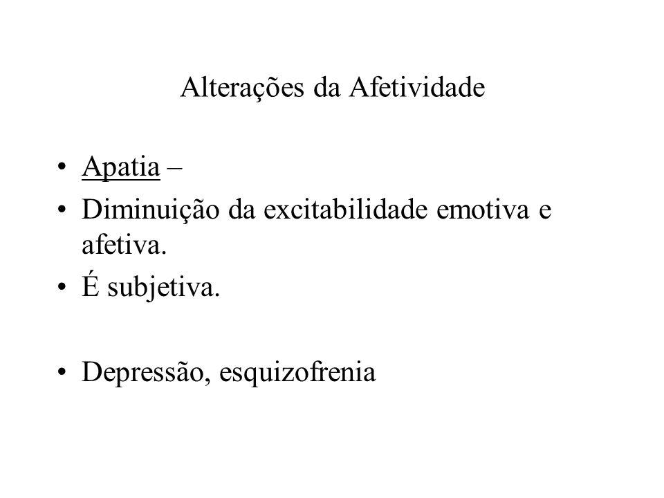 Alterações da Afetividade Apatia – Diminuição da excitabilidade emotiva e afetiva. É subjetiva. Depressão, esquizofrenia