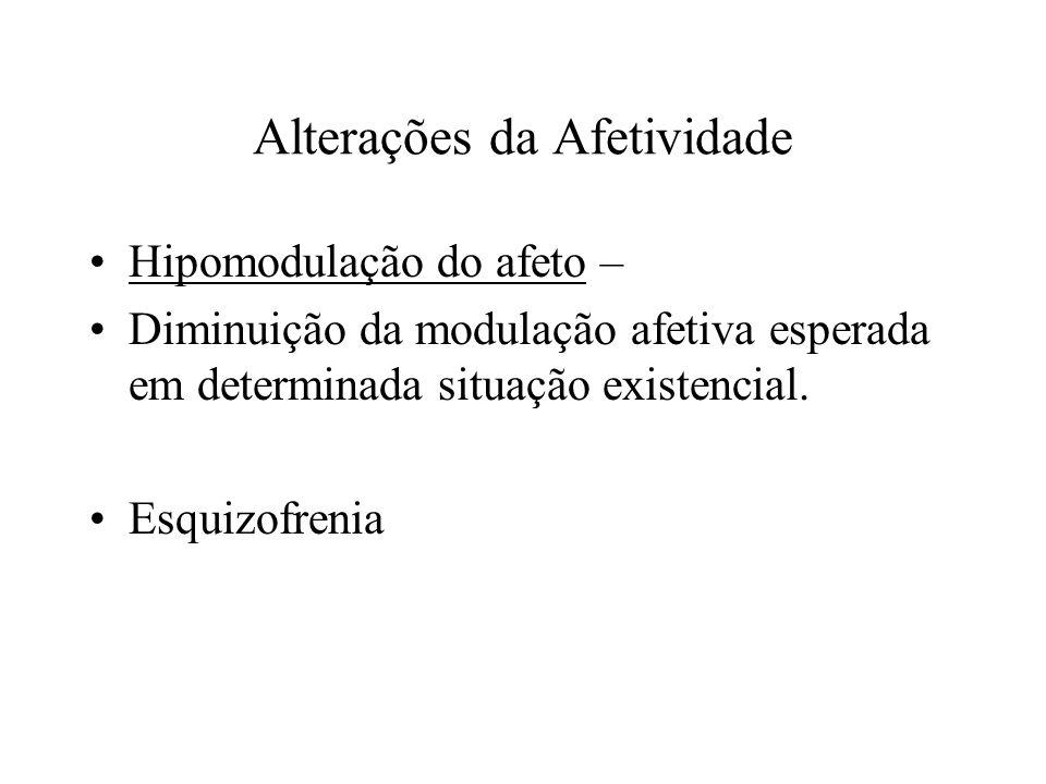 Alterações da Afetividade Hipomodulação do afeto – Diminuição da modulação afetiva esperada em determinada situação existencial. Esquizofrenia